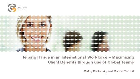 Helping Hands in an International Workforce – Maximizing Client Benefits through use of Global Teams Cathy Michalsky and Manori Turmel.