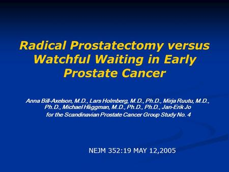 Radical Prostatectomy versus Watchful Waiting in Early Prostate Cancer Anna Bill-Axelson, M.D., Lars Holmberg, M.D., Ph.D., Mirja Ruutu, M.D., Ph.D., Michael.