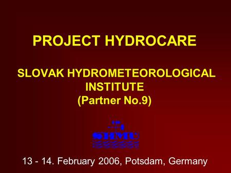 PROJECT HYDROCARE SLOVAK HYDROMETEOROLOGICAL INSTITUTE (Partner No.9) 13 - 14. February 2006, Potsdam, Germany.