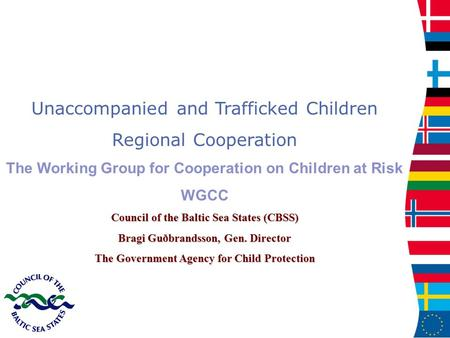 Unaccompanied and Trafficked Children Regional Cooperation The Working Group for Cooperation on Children at Risk WGCC Council of the Baltic Sea States.