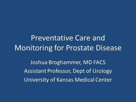 Preventative Care and Monitoring for Prostate Disease Joshua Broghammer, MD FACS Assistant Professor, Dept of Urology University of Kansas Medical Center.