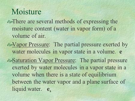 Moisture  There are several methods of expressing the moisture content (water in vapor form) of a volume of air.  Vapor Pressure: The partial pressure.
