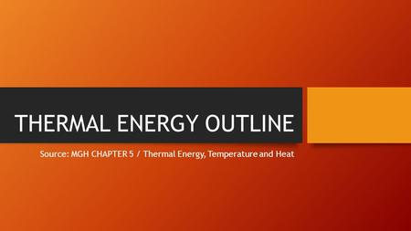 THERMAL ENERGY OUTLINE Source: MGH CHAPTER 5 / Thermal Energy, Temperature and Heat.
