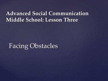 Advanced Social Communication Middle School: Lesson Three Facing Obstacles.