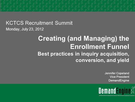 Creating (and Managing) the Enrollment Funnel Best practices in inquiry acquisition, conversion, and yield Jennifer Copeland Vice President DemandEngine.