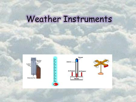 Predicting the Weather o Importance o Weather changes o Storm / tornado warnings o Everyday necessity o Tools to Predict o Thermometer o Barometer o Anemometer.