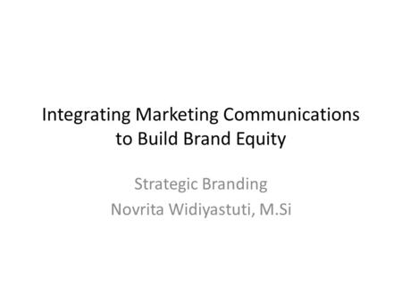 Integrating Marketing Communications to Build Brand Equity Strategic Branding Novrita Widiyastuti, M.Si.
