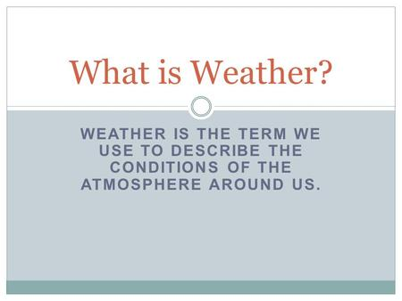 WEATHER IS THE TERM WE USE TO DESCRIBE THE CONDITIONS OF THE ATMOSPHERE AROUND US. What is Weather?