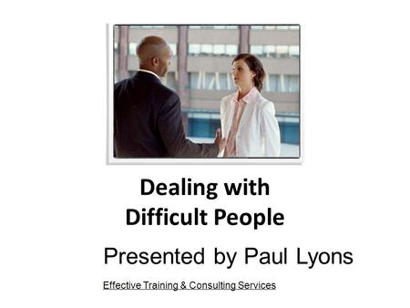 Dealing with Difficult People Presented by Paul Lyons Effective Training & Consulting Services.