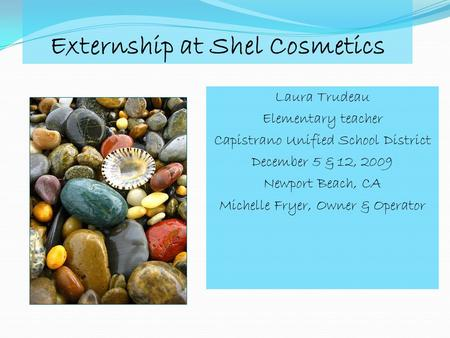 Externship at Shel Cosmetics Laura Trudeau Elementary teacher Capistrano Unified School District December 5 & 12, 2009 Newport Beach, CA Michelle Fryer,