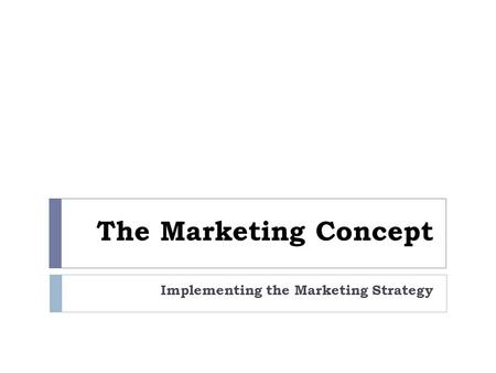 The Marketing Concept Implementing the Marketing Strategy.