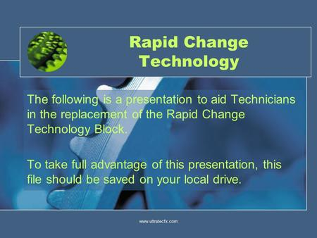 Www.ultratecfx.com1 Rapid Change Technology The following is a presentation to aid Technicians in the replacement of the Rapid Change Technology Block.