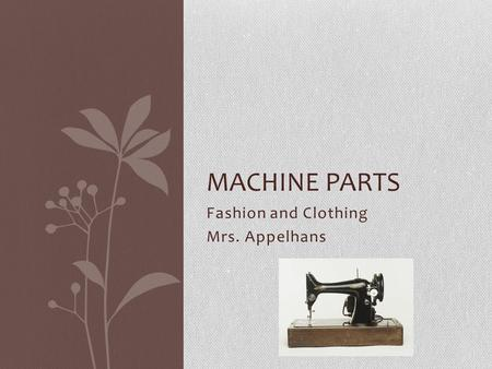 Fashion and Clothing Mrs. Appelhans MACHINE PARTS.