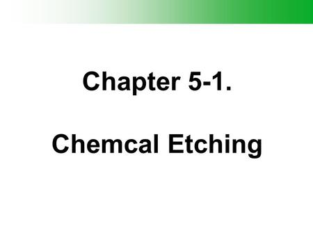 Chapter 5-1. Chemcal Etching. Outline - Terminology - Wet Etching - Dry Etching - DRIE - Si / SiO2/ SiN/ Metal Dry etching.
