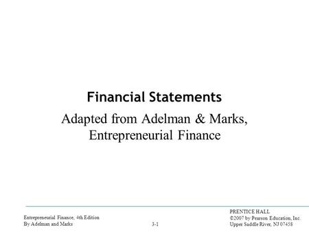 Entrepreneurial Finance, 4th Edition By Adelman and Marks PRENTICE HALL ©2007 by Pearson Education, Inc. Upper Saddle River, NJ 07458 3-1 Financial Statements.