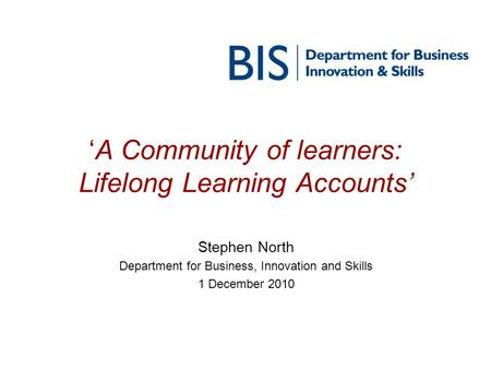 'A Community of learners: Lifelong Learning Accounts' Stephen North Department for Business, Innovation and Skills 1 December 2010.