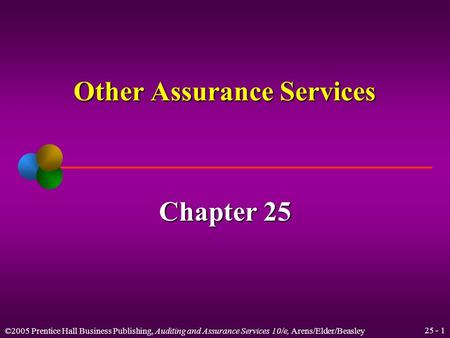 ©2005 Prentice Hall Business Publishing, Auditing and Assurance Services 10/e, Arens/Elder/Beasley 25 - 1 Other Assurance Services Chapter 25.