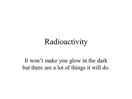 Radioactivity It won't make you glow in the dark but there are a lot of things it will do.
