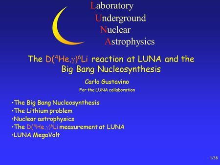 1/38 Laboratory Underground Nuclear Astrophysics The D( 4 He,  ) 6 Li reaction at LUNA and the Big Bang Nucleosynthesis Carlo Gustavino For the LUNA collaboration.