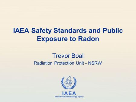 IAEA International Atomic Energy Agency IAEA Safety Standards and Public Exposure to Radon Trevor Boal Radiation Protection Unit - NSRW.
