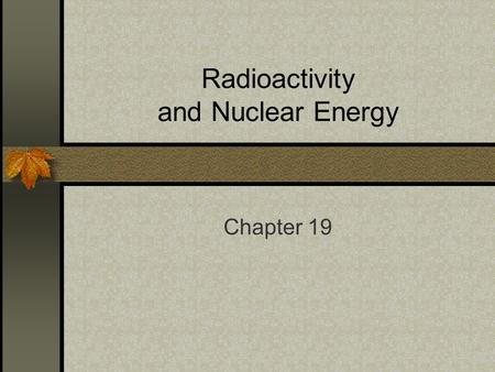 Radioactivity and Nuclear Energy Chapter 19. Stable and unstable Most atoms are stable Meaning they will not fall apart But all have unstable isotopes.