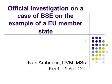 Official investigation on a case of BSE on the example of a EU member state I Ivan Ambrožič, DVM, MSc Kiev 4. – 5- April 2011.