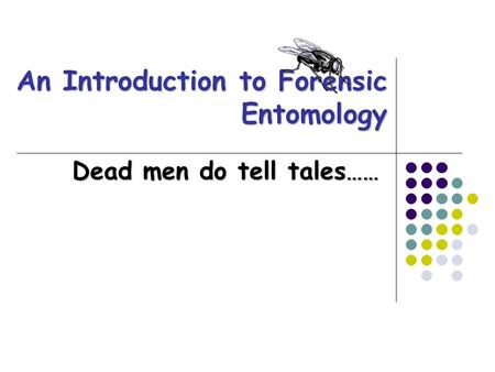 An Introduction to Forensic Entomology Dead men do tell tales……