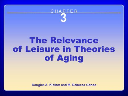 Chapter 3: The Relevance of Leisure in Theories of Aging 3 The Relevance of Leisure in Theories of Aging Douglas A. Kleiber and M. Rebecca Genoe C H A.