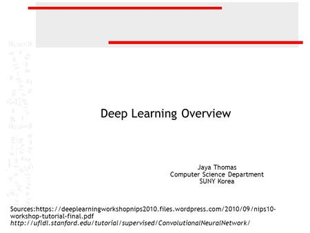 Deep Learning Overview Sources:https://deeplearningworkshopnips2010.files.wordpress.com/2010/09/nips10- workshop-tutorial-final.pdf