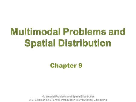 Multimodal Problems and Spatial Distribution A.E. Eiben and J.E. Smith, Introduction to Evolutionary Computing Chapter 9.