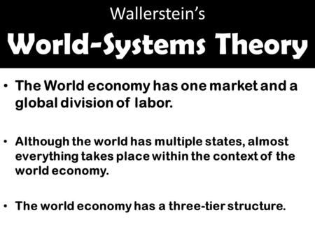 Wallerstein's World-Systems Theory The World economy has one market and a global division of labor. Although the world has multiple states, almost everything.