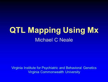 QTL Mapping Using Mx Michael C Neale Virginia Institute for Psychiatric and Behavioral Genetics Virginia Commonwealth University.