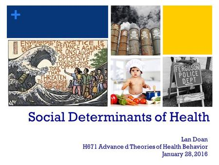 + Social Determinants of Health Lan Doan H671 Advance d Theories of Health Behavior January 28, 2016.