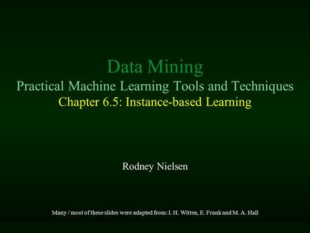 Data Mining Practical Machine Learning Tools and Techniques Chapter 6.5: Instance-based Learning Rodney Nielsen Many / most of these slides were adapted.