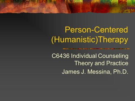 Person-Centered (Humanistic)Therapy C6436 Individual Counseling Theory and Practice James J. Messina, Ph.D.