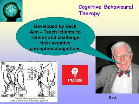 Beck Cognitive Behavioural Therapy Developed by Beck Aim – Teach 'clients' to rethink and challenge their negative perceptions/cognitions.