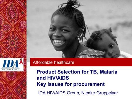 Affordable healthcare Product Selection for TB, Malaria and HIV/AIDS Key issues for procurement IDA HIV/AIDS Group, Nienke Gruppelaar.