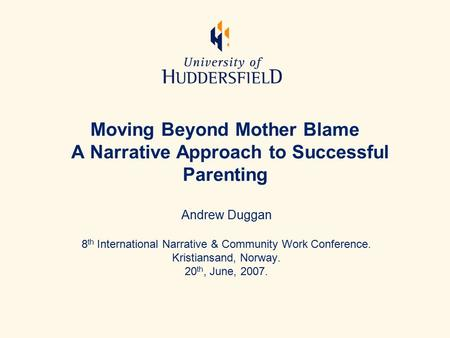 Moving Beyond Mother Blame A Narrative Approach to Successful Parenting Andrew Duggan 8 th International Narrative & Community Work Conference. Kristiansand,