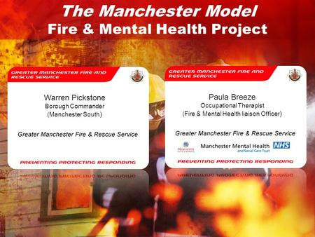The Manchester Model Fire & Mental Health Project Warren Pickstone Borough Commander (Manchester South ) Paula Breeze Occupational Therapist (Fire & Mental.
