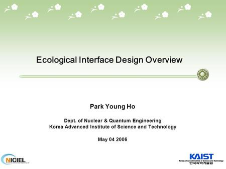 Ecological Interface Design Overview Park Young Ho Dept. of Nuclear & Quantum Engineering Korea Advanced Institute of Science and Technology May 04 2006.