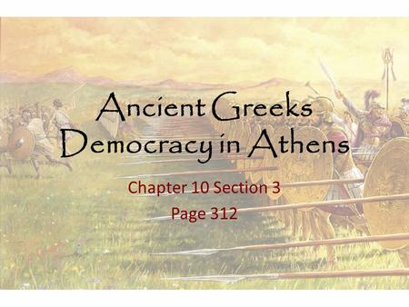 Ancient Greeks Democracy in Athens Chapter 10 Section 3 Page 312.