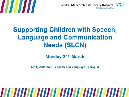 Supporting Children with Speech, Language and Communication Needs (SLCN) Monday 21 st March Emily Alderson – Speech and Language Therapist.