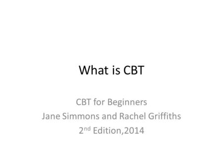 What is CBT CBT for Beginners Jane Simmons and Rachel Griffiths 2 nd Edition,2014.