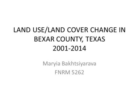 LAND USE/LAND COVER CHANGE IN BEXAR COUNTY, TEXAS 2001-2014 Maryia Bakhtsiyarava FNRM 5262.