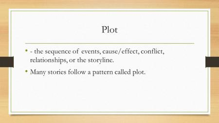 Plot - the sequence of events, cause/effect, conflict, relationships, or the storyline. Many stories follow a pattern called plot.