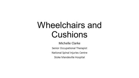 Wheelchairs and Cushions Michelle Clarke Senior Occupational Therapist National Spinal Injuries Centre Stoke Mandeville Hospital.
