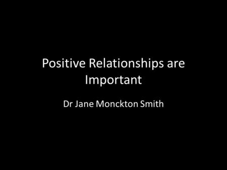 Positive Relationships are Important Dr Jane Monckton Smith.