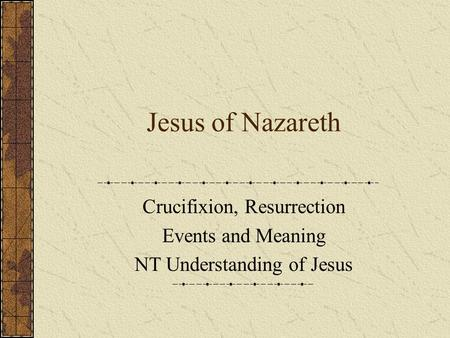 Jesus of Nazareth Crucifixion, Resurrection Events and Meaning NT Understanding of Jesus.