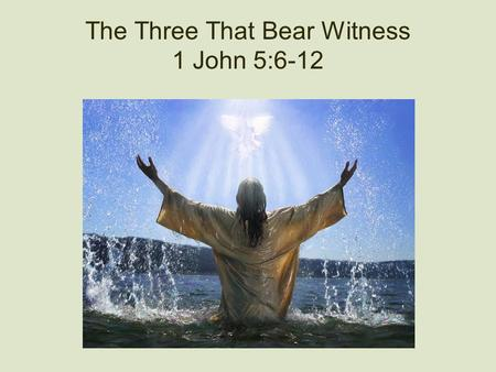 The Three That Bear Witness 1 John 5:6-12. I Believe In Jesus! What does that mean? How does it affect our lives? Am I really sure? Will I stake my life.