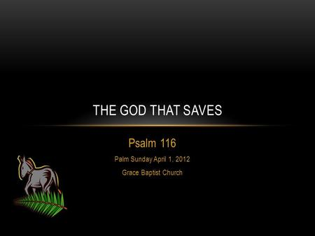 Psalm 116 Palm Sunday April 1, 2012 Grace Baptist Church THE GOD THAT SAVES.
